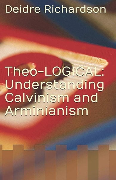 Theo-LOGICAL: Understanding Calvinism and Arminianism